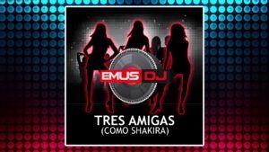 Emus Dj – Tres Amigas (Como Shakira)